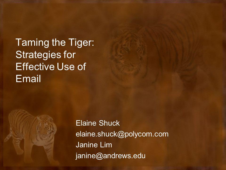Taming the Tiger: Strategies for Effective Use of Email Elaine Shuck elaine.shuck@polycom.com Janine Lim janine@andrews.edu