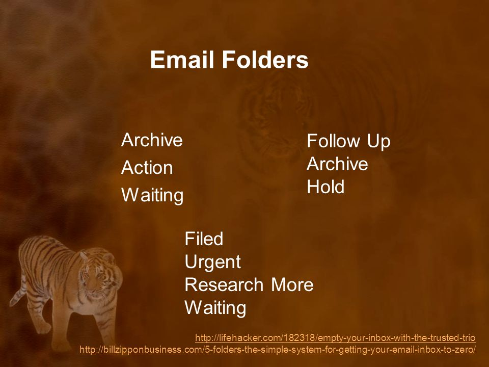 Email Folders Archive Action Waiting http://lifehacker.com/182318/empty-your-inbox-with-the-trusted-trio http://billzipponbusiness.com/5-folders-the-simple-system-for-getting-your-email-inbox-to-zero/ Follow Up Archive Hold Filed Urgent Research More Waiting
