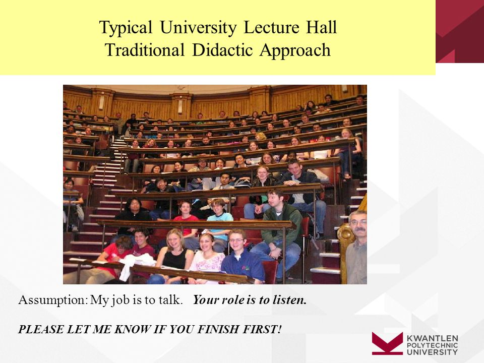 Typical University Lecture Hall Traditional Didactic Approach Assumption: My job is to talk. Your role is to listen. PLEASE LET ME KNOW IF YOU FINISH
