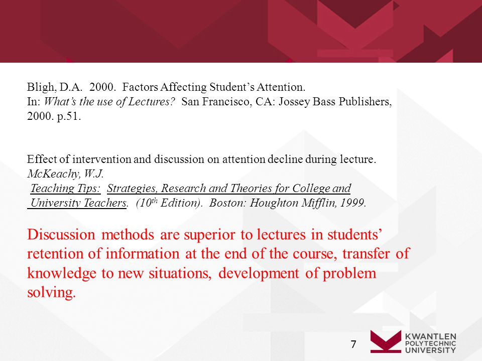 7 Bligh, D.A. 2000. Factors Affecting Student's Attention. In: What's the use of Lectures? San Francisco, CA: Jossey Bass Publishers, 2000. p.51. Effe
