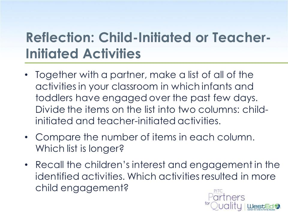 WestEd.org Reflection: Child-Initiated or Teacher- Initiated Activities Together with a partner, make a list of all of the activities in your classroo