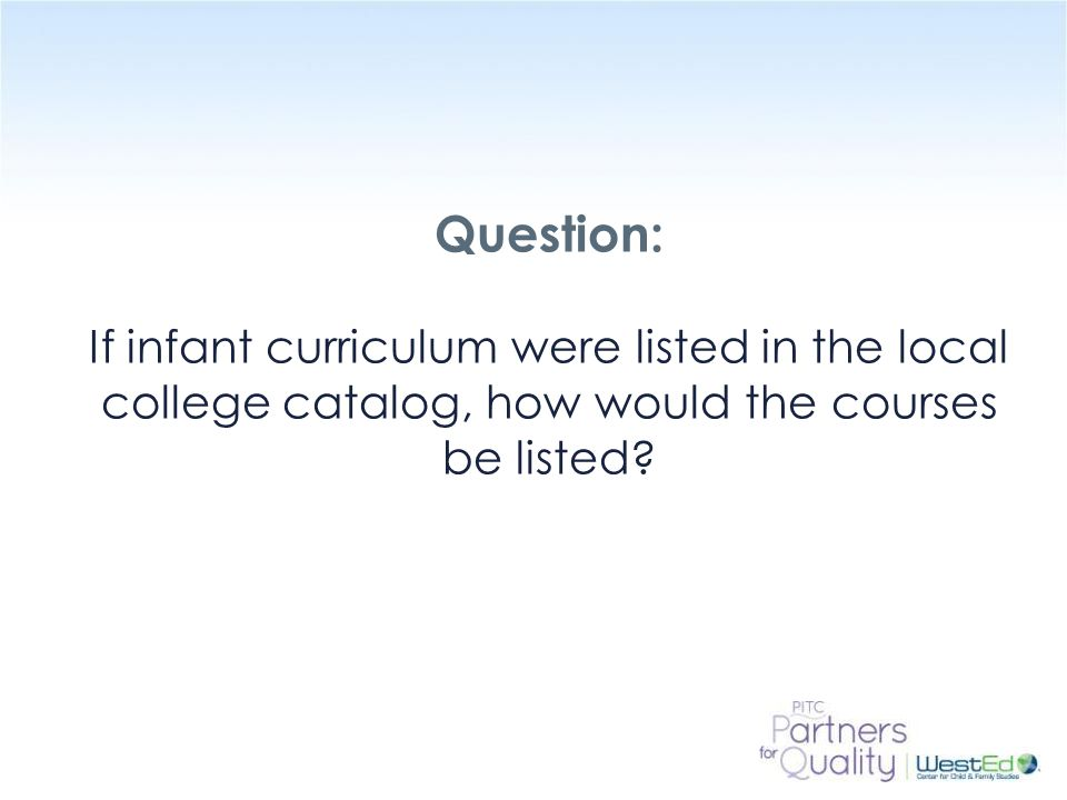 WestEd.org Question: If infant curriculum were listed in the local college catalog, how would the courses be listed?