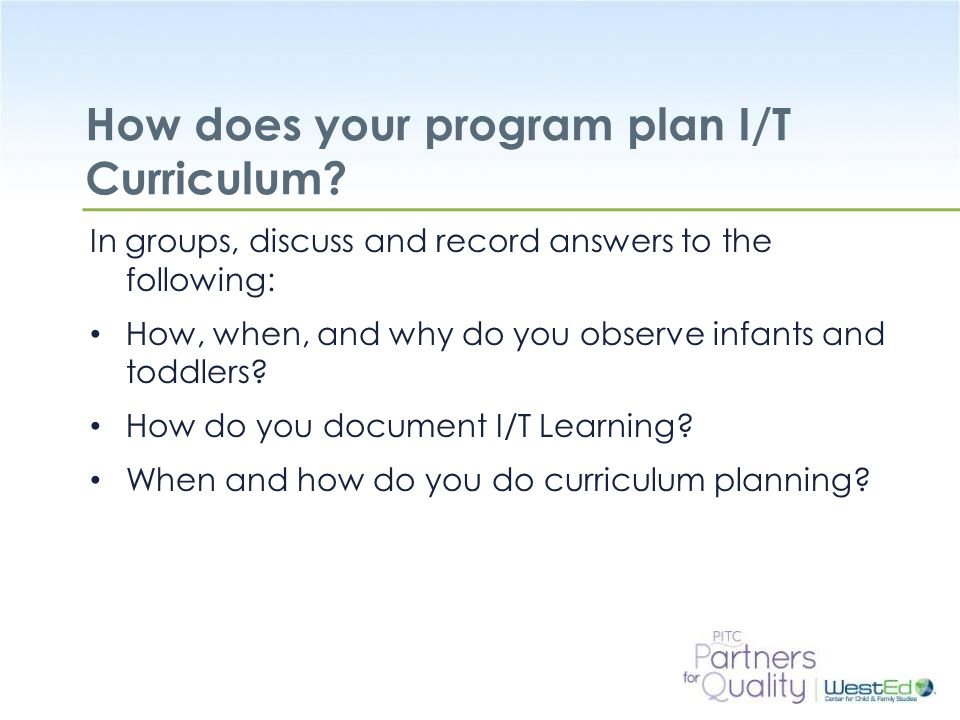 WestEd.org How does your program plan I/T Curriculum? In groups, discuss and record answers to the following: How, when, and why do you observe infant