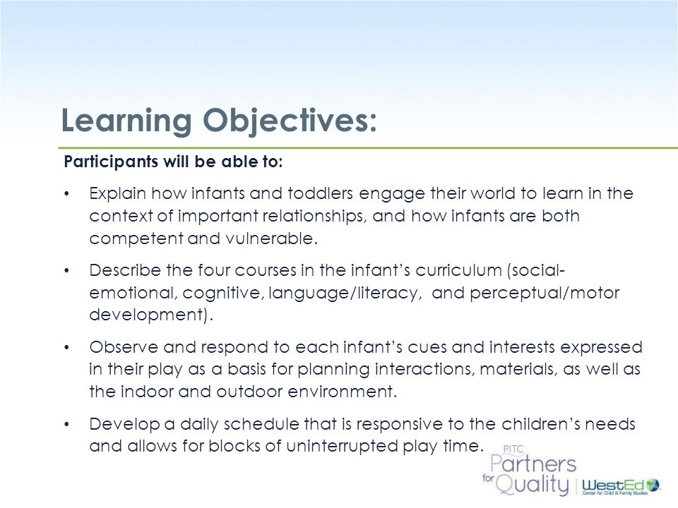 WestEd.org Learning Objectives: Participants will be able to: Explain how infants and toddlers engage their world to learn in the context of important