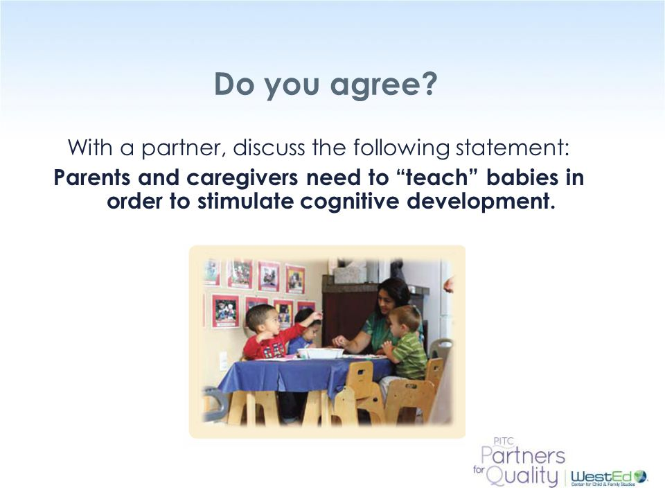 "WestEd.org Do you agree? With a partner, discuss the following statement: Parents and caregivers need to ""teach"" babies in order to stimulate cognitiv"