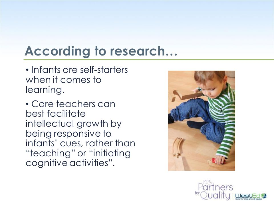 WestEd.org According to research… Infants are self-starters when it comes to learning. Care teachers can best facilitate intellectual growth by being