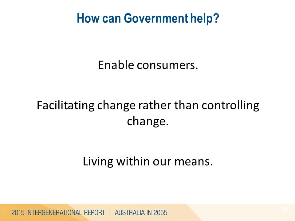 How can Government help? 36 Enable consumers. Facilitating change rather than controlling change. Living within our means.