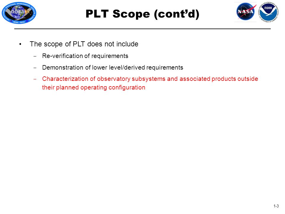 1-3 PLT Scope (cont'd) The scope of PLT does not include ‒ Re-verification of requirements ‒ Demonstration of lower level/derived requirements ‒ Chara