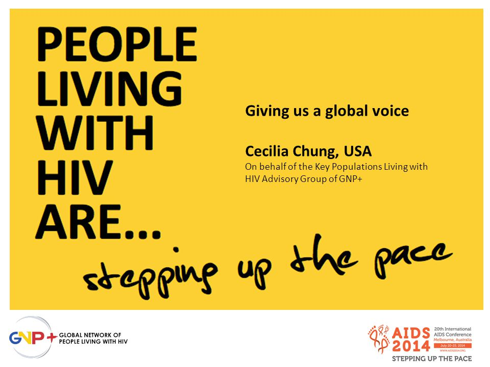 Giving us a global voice Cecilia Chung, USA On behalf of the Key Populations Living with HIV Advisory Group of GNP+