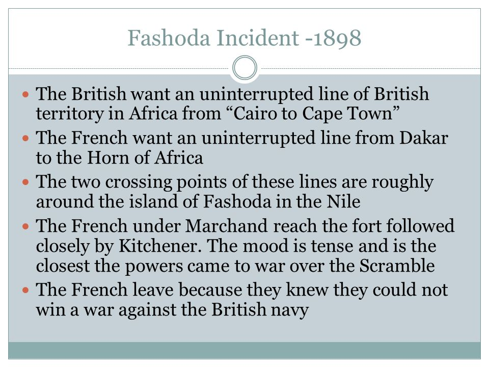 Fashoda Incident -1898 The British want an uninterrupted line of British territory in Africa from Cairo to Cape Town The French want an uninterrupted line from Dakar to the Horn of Africa The two crossing points of these lines are roughly around the island of Fashoda in the Nile The French under Marchand reach the fort followed closely by Kitchener.