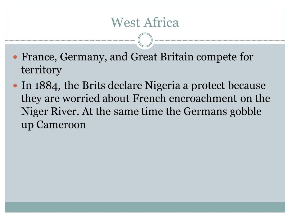 West Africa France, Germany, and Great Britain compete for territory In 1884, the Brits declare Nigeria a protect because they are worried about French encroachment on the Niger River.