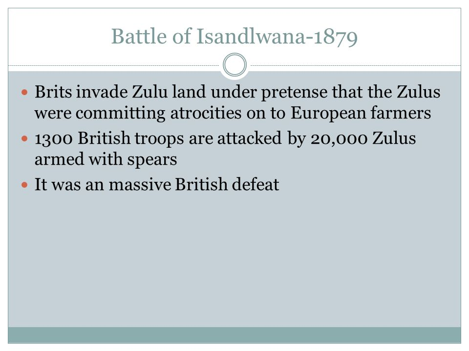 Battle of Isandlwana-1879 Brits invade Zulu land under pretense that the Zulus were committing atrocities on to European farmers 1300 British troops are attacked by 20,000 Zulus armed with spears It was an massive British defeat