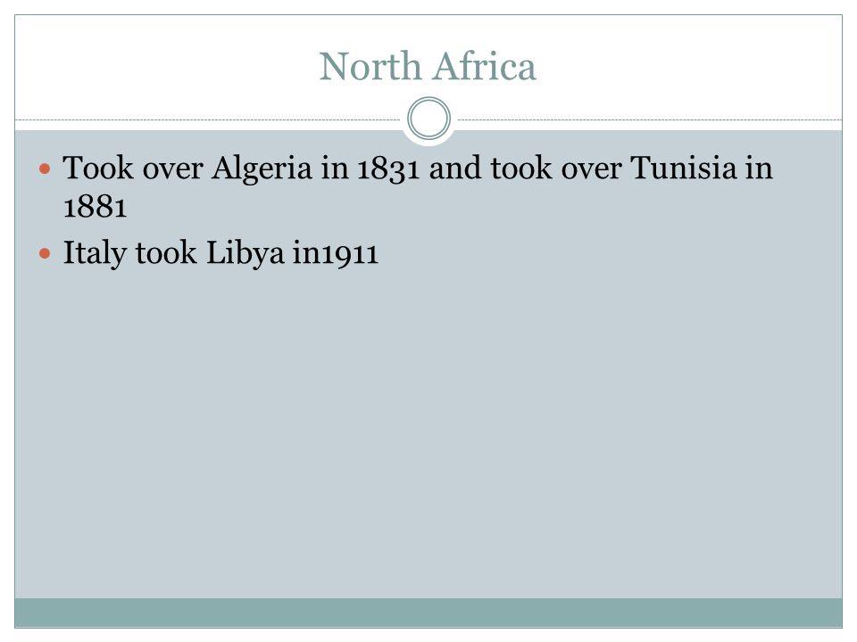 North Africa Took over Algeria in 1831 and took over Tunisia in 1881 Italy took Libya in1911