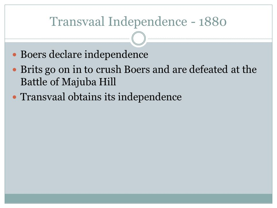 Transvaal Independence - 1880 Boers declare independence Brits go on in to crush Boers and are defeated at the Battle of Majuba Hill Transvaal obtains its independence