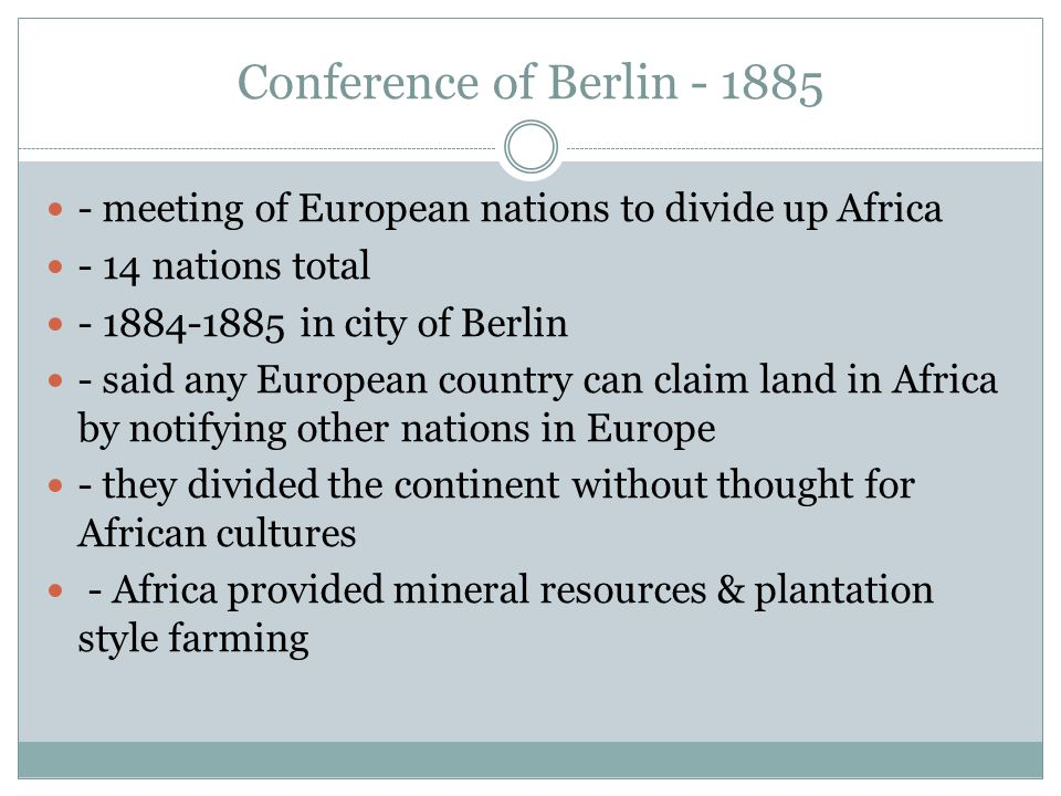 Conference of Berlin - 1885 - meeting of European nations to divide up Africa - 14 nations total - 1884-1885 in city of Berlin - said any European country can claim land in Africa by notifying other nations in Europe - they divided the continent without thought for African cultures - Africa provided mineral resources & plantation style farming
