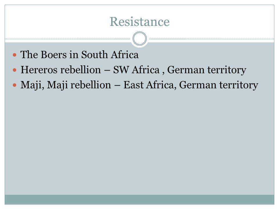 Resistance The Boers in South Africa Hereros rebellion – SW Africa, German territory Maji, Maji rebellion – East Africa, German territory