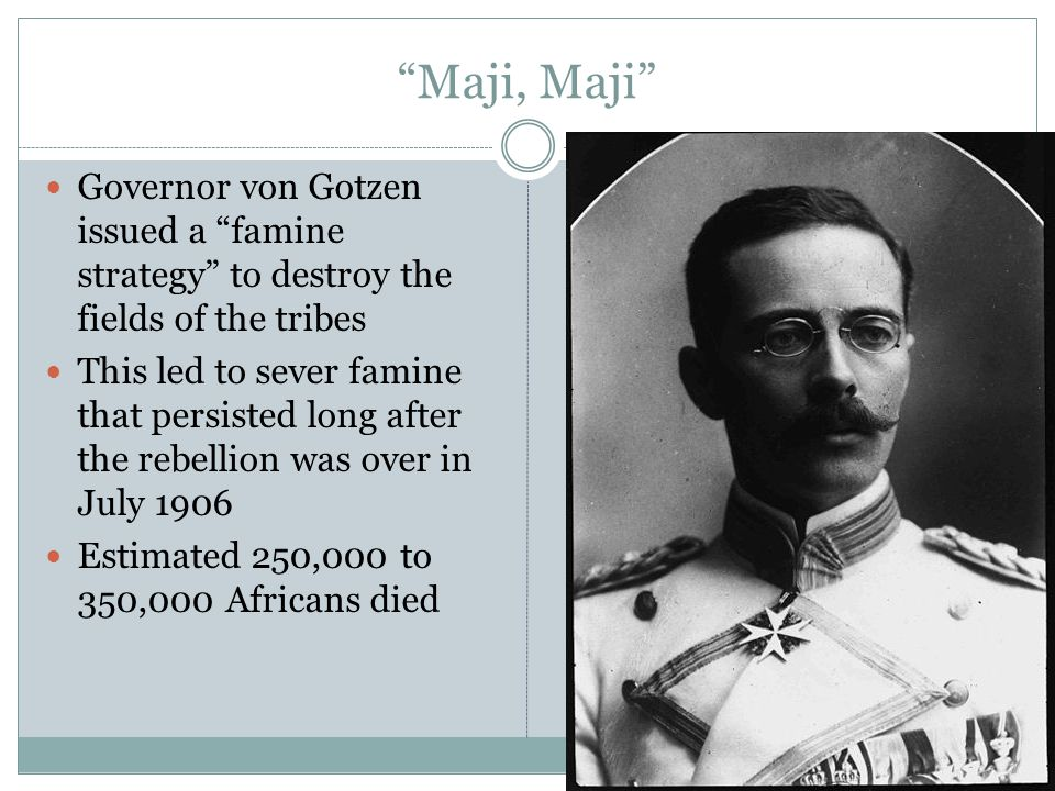 Maji, Maji Governor von Gotzen issued a famine strategy to destroy the fields of the tribes This led to sever famine that persisted long after the rebellion was over in July 1906 Estimated 250,000 to 350,000 Africans died