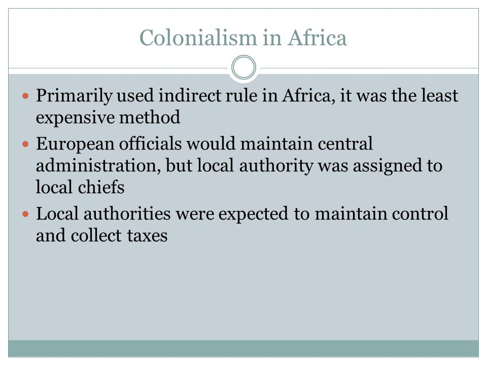 Colonialism in Africa Primarily used indirect rule in Africa, it was the least expensive method European officials would maintain central administration, but local authority was assigned to local chiefs Local authorities were expected to maintain control and collect taxes