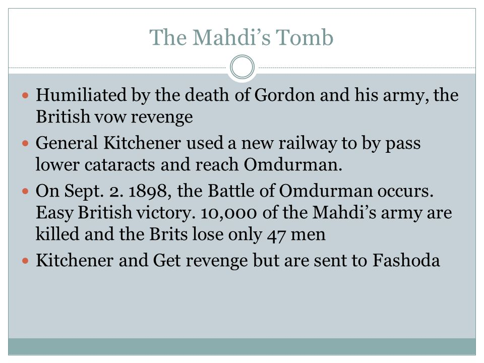 The Mahdi's Tomb Humiliated by the death of Gordon and his army, the British vow revenge General Kitchener used a new railway to by pass lower cataracts and reach Omdurman.