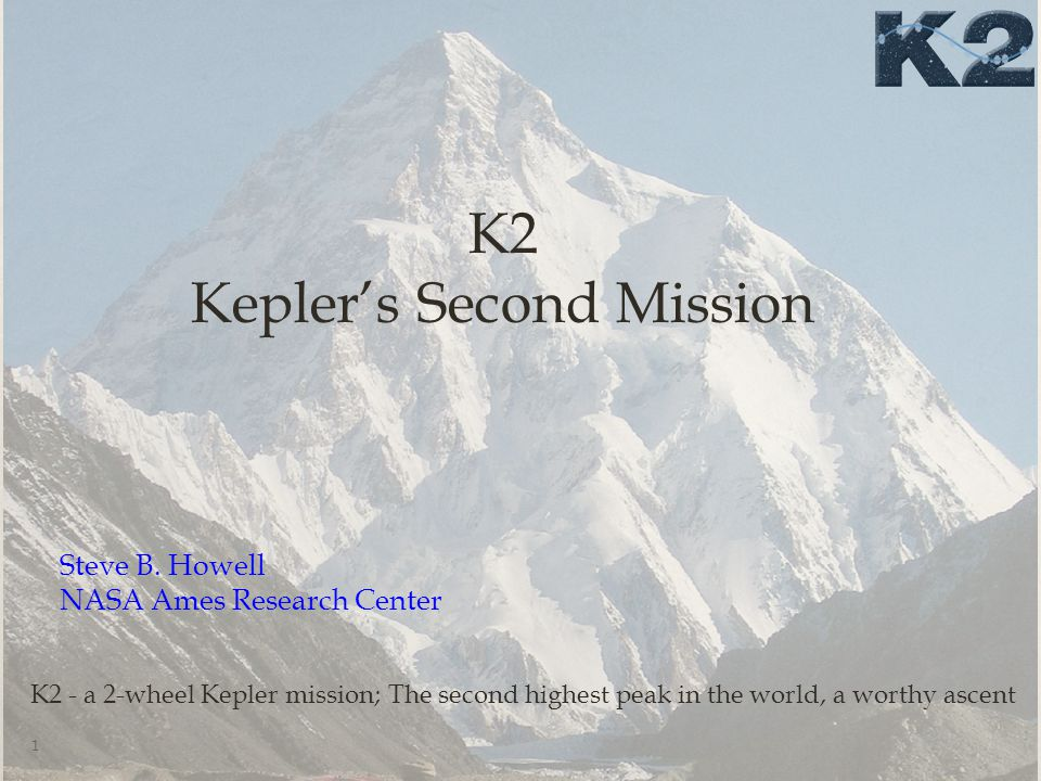 K2 Mission History  Kepler's 2 nd reaction wheel failed in May 2014  ~1 year ago proto-K2 started: white papers out, on- orbit tests conducted  Submitted NASA senior review proposal – Jan 2014  Senior review approved K2 mission for 2-4 years  K2 mission performed first test campaign - March-May 2014  K2 mission officially started 1 June 2014 2