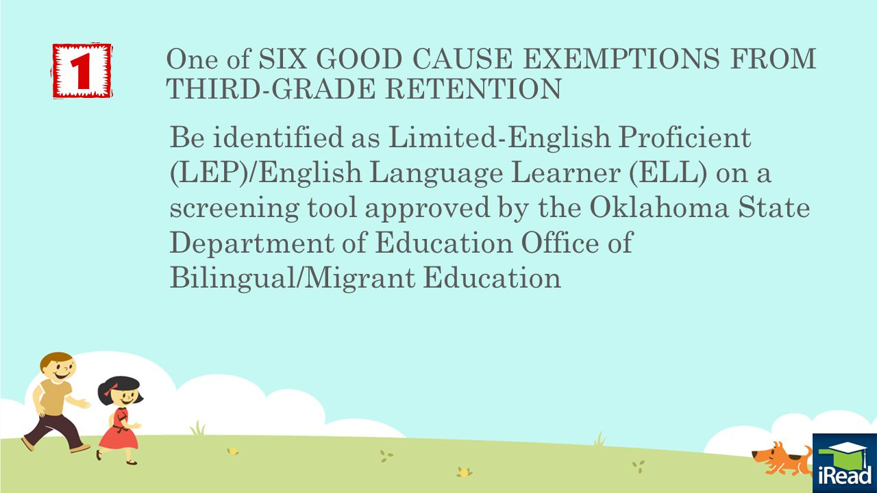One of SIX GOOD CAUSE EXEMPTIONS FROM THIRD-GRADE RETENTION Be identified as Limited-English Proficient (LEP)/English Language Learner (ELL) on a screening tool approved by the Oklahoma State Department of Education Office of Bilingual/Migrant Education