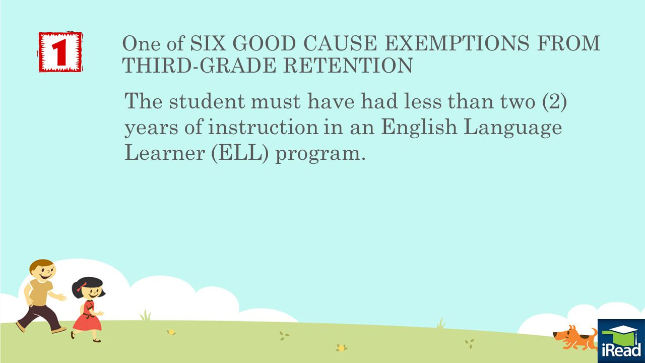 One of SIX GOOD CAUSE EXEMPTIONS FROM THIRD-GRADE RETENTION The student must have had less than two (2) years of instruction in an English Language Learner (ELL) program.