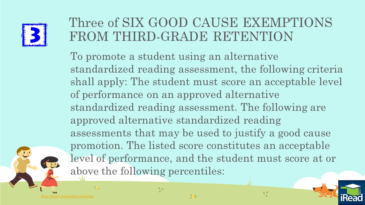 Three of SIX GOOD CAUSE EXEMPTIONS FROM THIRD-GRADE RETENTION To promote a student using an alternative standardized reading assessment, the following criteria shall apply: The student must score an acceptable level of performance on an approved alternative standardized reading assessment.
