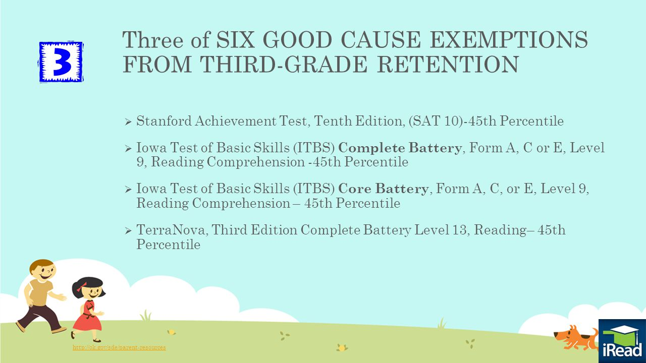 Three of SIX GOOD CAUSE EXEMPTIONS FROM THIRD-GRADE RETENTION  Stanford Achievement Test, Tenth Edition, (SAT 10)-45th Percentile  Iowa Test of Basic Skills (ITBS) Complete Battery, Form A, C or E, Level 9, Reading Comprehension -45th Percentile  Iowa Test of Basic Skills (ITBS) Core Battery, Form A, C, or E, Level 9, Reading Comprehension – 45th Percentile  TerraNova, Third Edition Complete Battery Level 13, Reading– 45th Percentile http://ok.gov/sde/parent-resources
