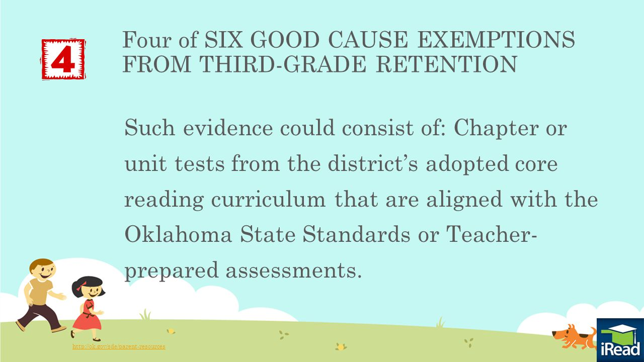 Four of SIX GOOD CAUSE EXEMPTIONS FROM THIRD-GRADE RETENTION Such evidence could consist of: Chapter or unit tests from the district's adopted core reading curriculum that are aligned with the Oklahoma State Standards or Teacher- prepared assessments.