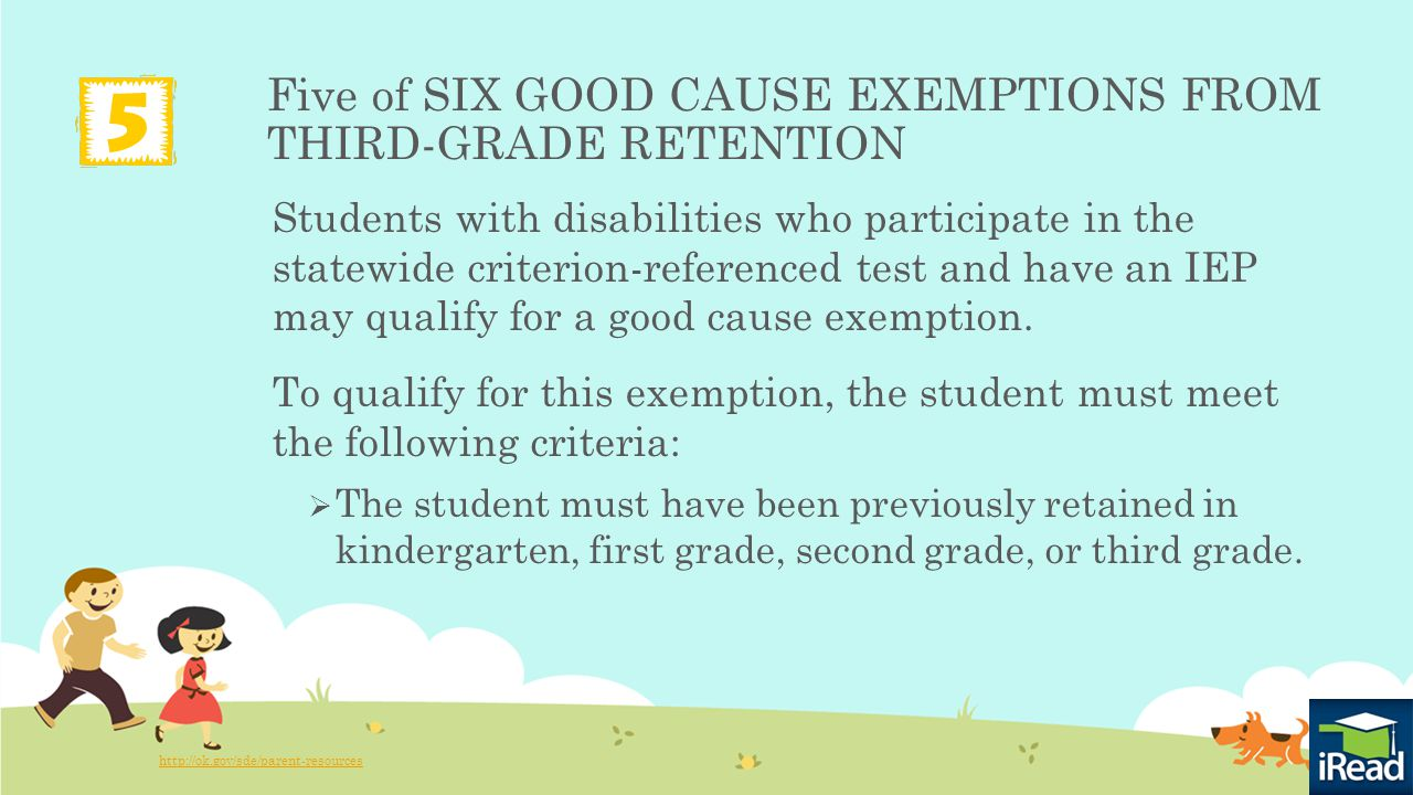 Five of SIX GOOD CAUSE EXEMPTIONS FROM THIRD-GRADE RETENTION Students with disabilities who participate in the statewide criterion-referenced test and have an IEP may qualify for a good cause exemption.