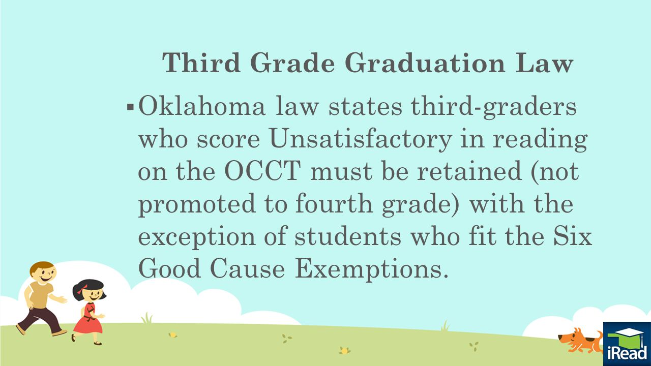 Third Grade Graduation Law  If a third grade student continues to have a reading deficiency indicated by an Unsatisfactory on OCCT and the child does not fit the Six Good Cause Exemptions, then another year is necessary (retention) for the child to have intensive instruction and more time to catch up in reading.