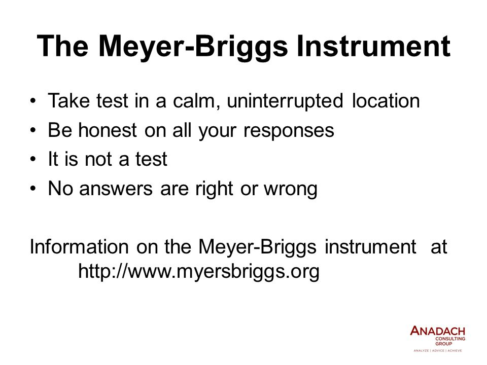 The Meyer-Briggs Instrument Take test in a calm, uninterrupted location Be honest on all your responses It is not a test No answers are right or wrong Information on the Meyer-Briggs instrument at http://www.myersbriggs.org