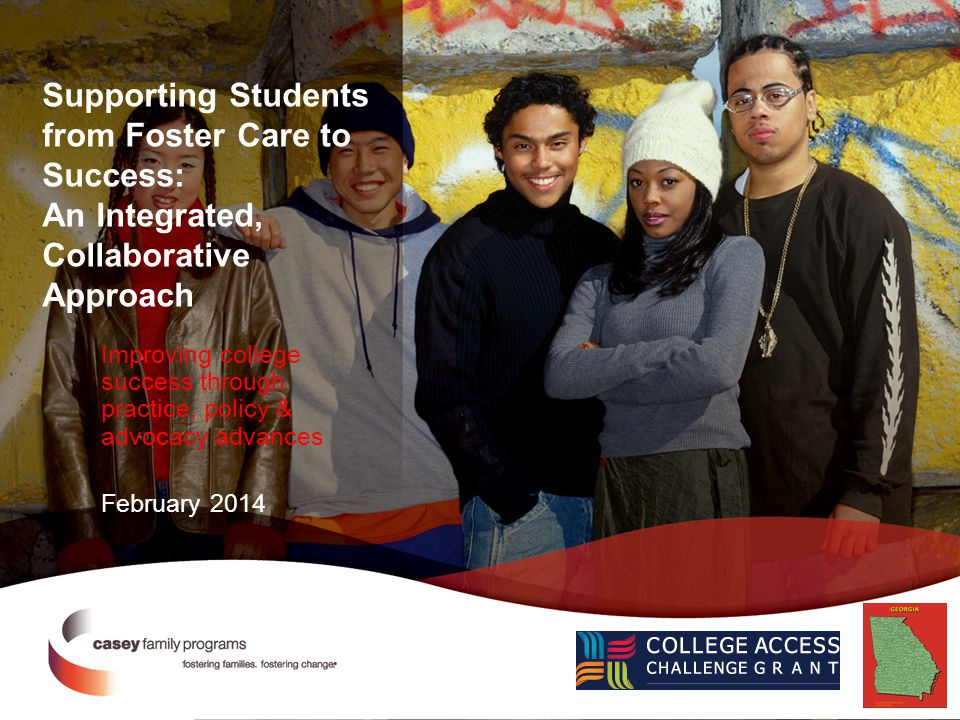 Supporting Students from Foster Care to Success: An Integrated, Collaborative Approach Improving college success through practice, policy & advocacy advances February 2014