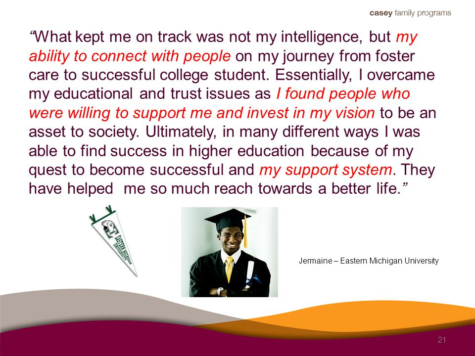 What kept me on track was not my intelligence, but my ability to connect with people on my journey from foster care to successful college student.