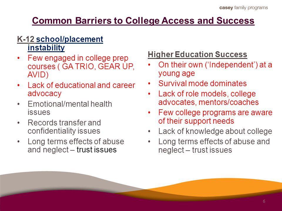 Common Barriers to College Access and Success K-12 school/placement instability Few engaged in college prep courses ( GA TRIO, GEAR UP, AVID) Lack of educational and career advocacy Emotional/mental health issues Records transfer and confidentiality issues Long terms effects of abuse and neglect – trust issues Higher Education Success On their own ('Independent') at a young age Survival mode dominates Lack of role models, college advocates, mentors/coaches Few college programs are aware of their support needs Lack of knowledge about college Long terms effects of abuse and neglect – trust issues 6