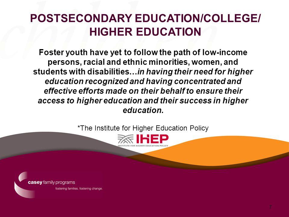POSTSECONDARY EDUCATION/COLLEGE/ HIGHER EDUCATION Foster youth have yet to follow the path of low-income persons, racial and ethnic minorities, women, and students with disabilities…in having their need for higher education recognized and having concentrated and effective efforts made on their behalf to ensure their access to higher education and their success in higher education.