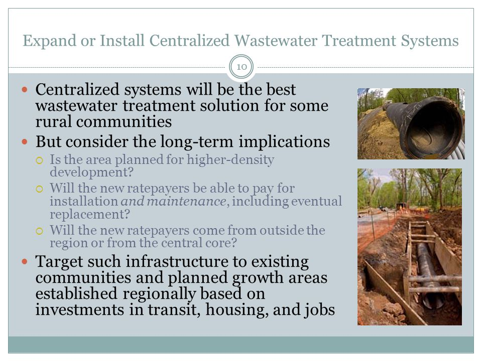 Expand or Install Centralized Wastewater Treatment Systems 10 Centralized systems will be the best wastewater treatment solution for some rural communities But consider the long-term implications  Is the area planned for higher-density development.