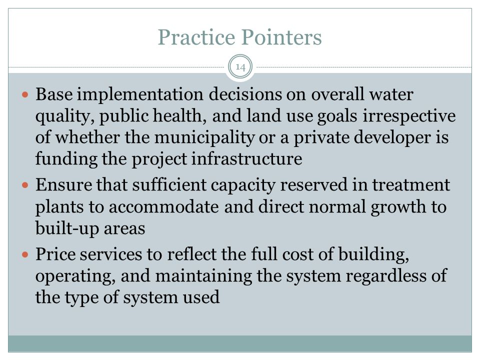 Practice Pointers 14 Base implementation decisions on overall water quality, public health, and land use goals irrespective of whether the municipality or a private developer is funding the project infrastructure Ensure that sufficient capacity reserved in treatment plants to accommodate and direct normal growth to built-up areas Price services to reflect the full cost of building, operating, and maintaining the system regardless of the type of system used