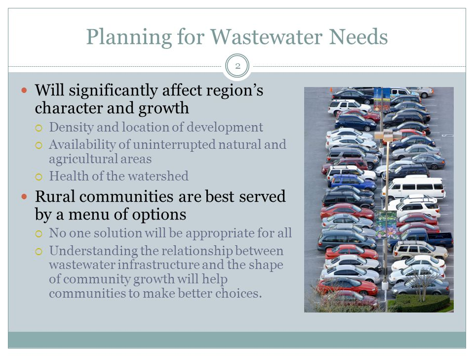 Planning for Wastewater Needs 2 Will significantly affect region's character and growth  Density and location of development  Availability of uninterrupted natural and agricultural areas  Health of the watershed Rural communities are best served by a menu of options  No one solution will be appropriate for all  Understanding the relationship between wastewater infrastructure and the shape of community growth will help communities to make better choices.
