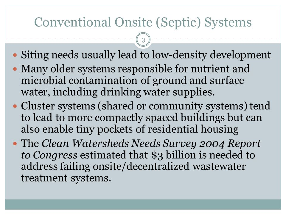 Conventional Onsite (Septic) Systems 3 Siting needs usually lead to low-density development Many older systems responsible for nutrient and microbial contamination of ground and surface water, including drinking water supplies.