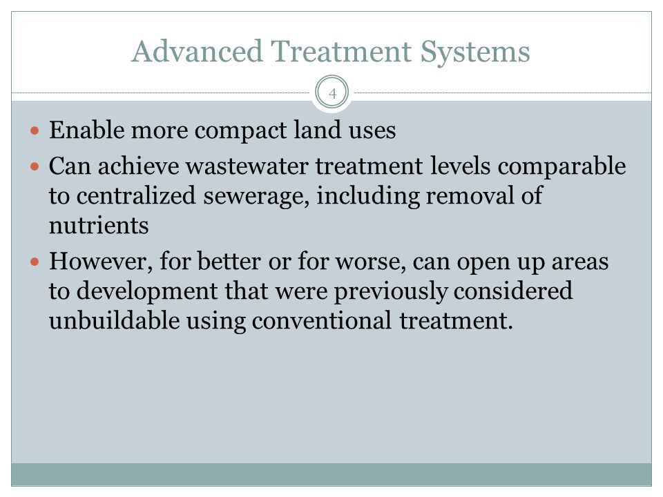 Advanced Treatment Systems 4 Enable more compact land uses Can achieve wastewater treatment levels comparable to centralized sewerage, including removal of nutrients However, for better or for worse, can open up areas to development that were previously considered unbuildable using conventional treatment.