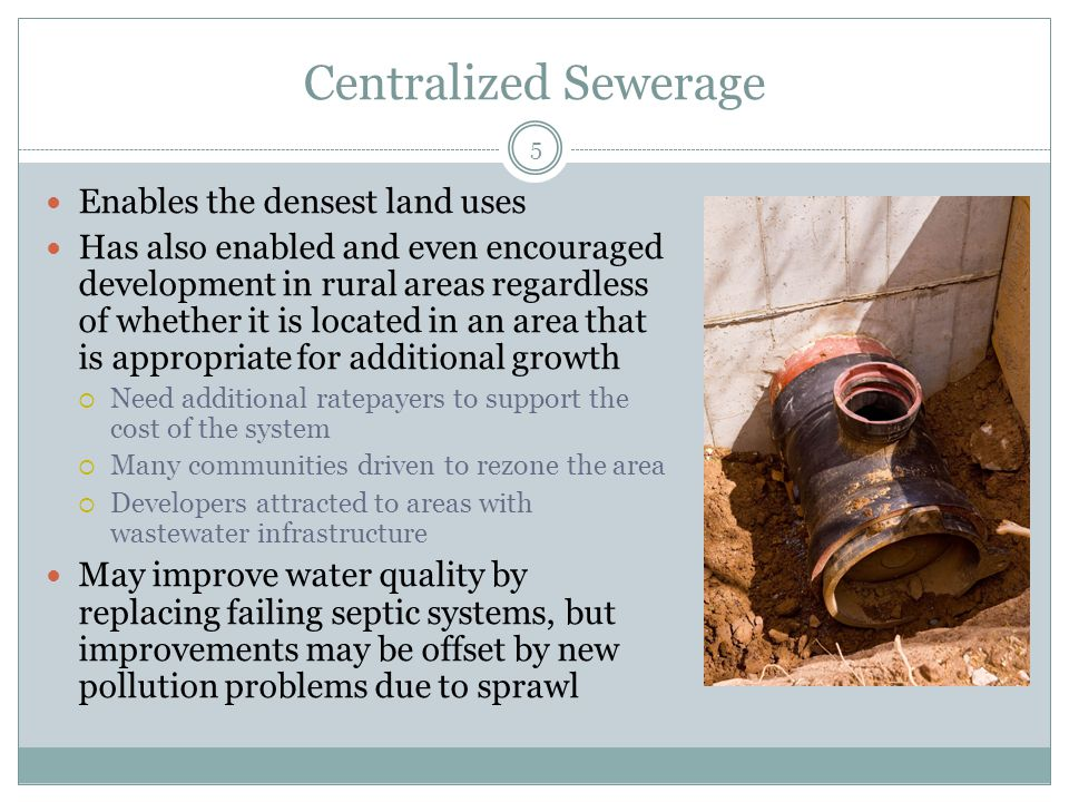 Centralized Sewerage 5 Enables the densest land uses Has also enabled and even encouraged development in rural areas regardless of whether it is located in an area that is appropriate for additional growth  Need additional ratepayers to support the cost of the system  Many communities driven to rezone the area  Developers attracted to areas with wastewater infrastructure May improve water quality by replacing failing septic systems, but improvements may be offset by new pollution problems due to sprawl