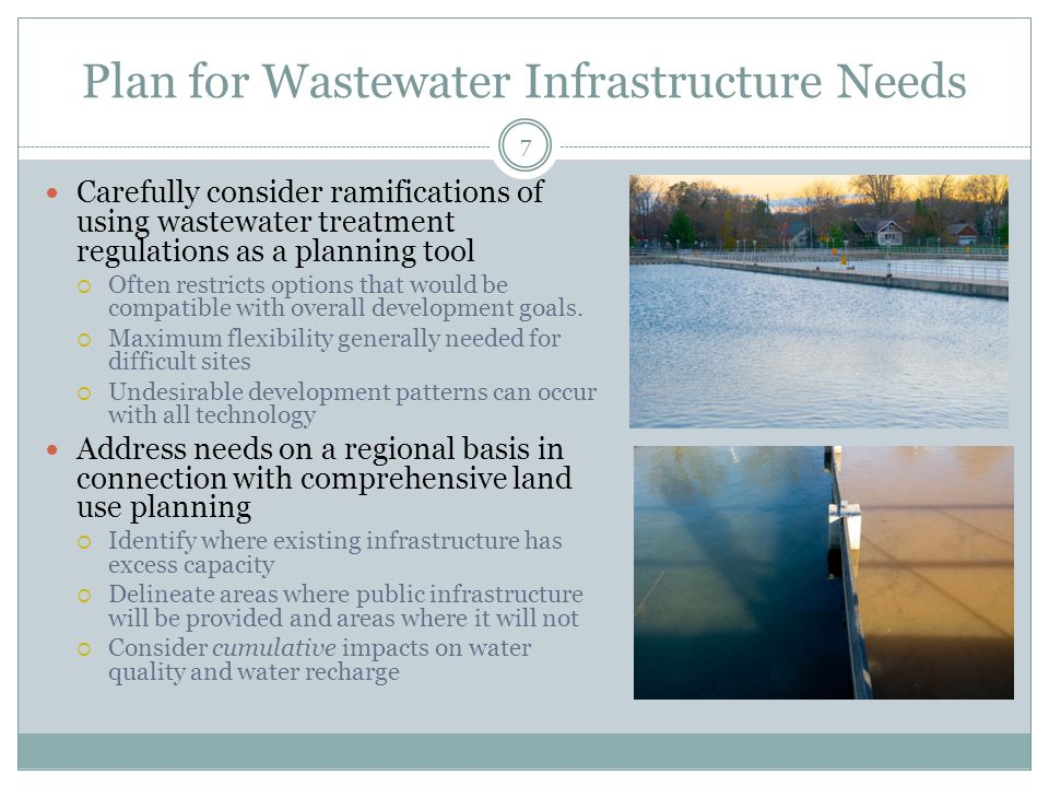 Plan for Wastewater Infrastructure Needs 7 Carefully consider ramifications of using wastewater treatment regulations as a planning tool  Often restricts options that would be compatible with overall development goals.