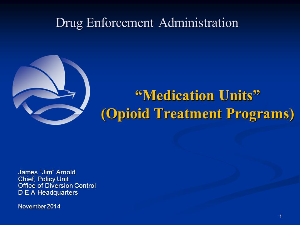 """Medication Units"" (Opioid Treatment Programs) Drug Enforcement Administration James ""Jim"" Arnold Chief, Policy Unit Office of Diversion Control D E A"