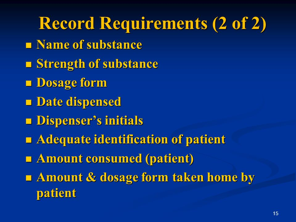 Record Requirements (2 of 2) Name of substance Name of substance Strength of substance Strength of substance Dosage form Dosage form Date dispensed Da