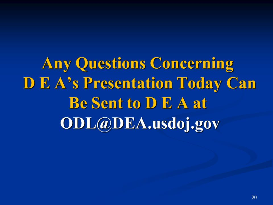 Any Questions Concerning D E A's Presentation Today Can Be Sent to D E A at ODL@DEA.usdoj.gov 20