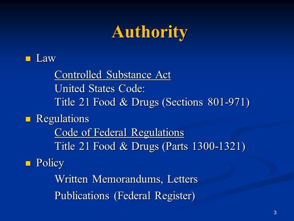 Authority Law Law Controlled Substance Act United States Code: Title 21 Food & Drugs (Sections 801-971) Regulations Code of Federal Regulations Title