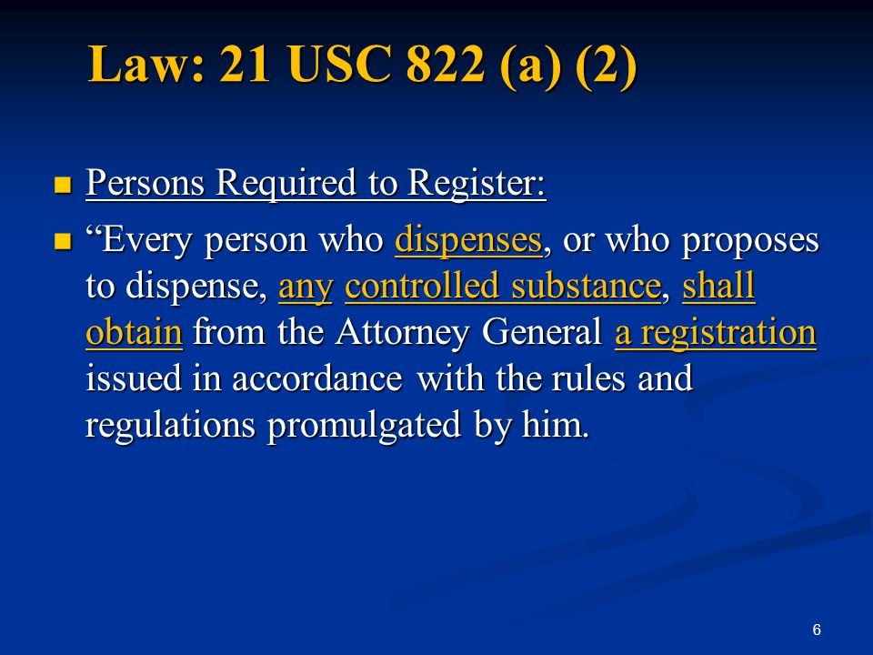 "Law: 21 USC 822 (a) (2) Persons Required to Register: Persons Required to Register: ""Every person who dispenses, or who proposes to dispense, any cont"