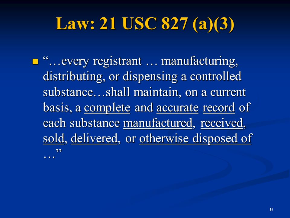 "Law: 21 USC 827 (a)(3) ""…every registrant … manufacturing, distributing, or dispensing a controlled substance…shall maintain, on a current basis, a co"