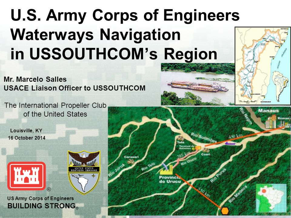 US Army Corps of Engineers BUILDING STRONG ® U.S. Army Corps of Engineers Waterways Navigation in USSOUTHCOM's Region Mr. Marcelo Salles USACE Liaison
